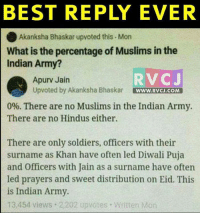 Memes, Soldiers, and Army: BEST REPLY EVER  Akanksha Bhaskar upvoted this Mon  What is the percentage of Muslims in the  Indian Army?  RV CJ  Apurv Jain  Upvoted by Akanksha Bhaskar  WWW. RVCJ.COM  0%. There are no Muslims in the Indian Army.  There are no Hindus either.  There are only soldiers, officers with their  surname as Khan have often led Diwali Puja  and Officers with Jain as a surname have often  led prayers and sweet distribution on Eid. This  is Indian Army.  13,454 views 2,202 upvotes. Written Mon Best reply ever! rvcjinsta