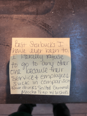 Got this in our suggestion box today, made my day: Best Starbucks  haue auer been to.  literalty Kafuse  dtrer  to any  To g0  One because ther  service+ employees  SucK in comparison  Tave drink Saltud Caromal  Mocha rap w toshots Got this in our suggestion box today, made my day