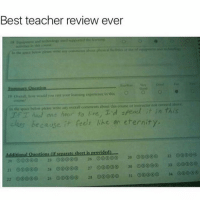 Dank, Teacher, and Best: Best teacher review ever  19 overall, bow would you rate your learning esperience in this O  In the below please write any overall comments about th  course or instructor not covercd ahoie  els like an eternity  class because  Additional Questions lif separate sheet is provided)  2 26 00 29 00 32  21 (30 24 ooo 27 00000 30 o ooko 33  22