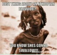 Well it's true...: BEST THING ABOUT  AN ETHIOPIAN  BLOWJOB?  YOU KNOW SHES GONNA  SWALLOW!!! Well it's true...