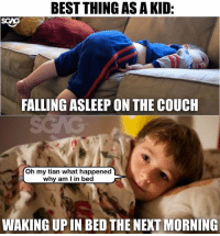 "Memes, Best, and Couch: BEST THING AS AKID:  SGNG  FALLING ASLEEP ON THE COUCH  Oh my tian what happened  why am l in bed  WAKING UPIN BED THE NEXT MORNING Been ""teleporting"" since I was a kid hahahaha"