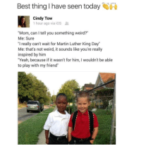 """Martin, Memes, and Weird: Best thing I have seen today  Cindy Tow  1 hour ago via ios  """"Mom, can I tell you something weird?""""  Me: Sure  """"I really can't wait for Martin Luther King Day""""  Me: that's not weird, it sounds like you're really  inspired by him  """"Yeah, because if it wasn't for him, I wouldn't be able  to play with my friend"""" 😍Love this! ❤✊❤🙌 martinlutherkingjr martinlutherking mlk mlkday"""