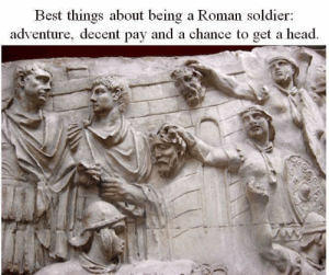 Head, Best, and Roman: Best things about being a Roman soldier:  adventure, decent pay and a chance to get a head