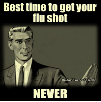 Once every NEVER!  H/t: David Wolfe Time to Get involved, you live here: Best time to get your  flu shot  fb/david avocado wolfe  NEVER Once every NEVER!  H/t: David Wolfe Time to Get involved, you live here