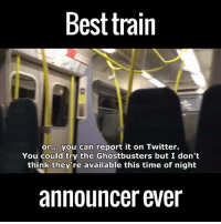 This Train announcer is hilarious!!: Best train  or.00 you can report it on Twitter.  You could try the Ghostbusters but I don't  think they're available this time of night  announcer ever This Train announcer is hilarious!!