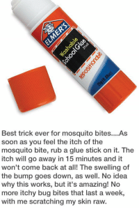 http://t.co/J9NYRcNruX: Best trick ever for mosquito bites....As  soon as you feel the itch of the  mosquito bite, rub a glue stick on it. The  itch will go away in 15 minutes and it  won't come back at all! The swelling of  the bump goes down, as well. No idea  why this works, but it's amazing! No  more itchy bug bites that last a week,  with me scratching my skin raw. http://t.co/J9NYRcNruX
