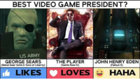 Who is the best video game #POTUS? Vote now! #Inauguration 🇺🇸: BEST VIDEO GAME PRESIDENT?  US ARMY  GEORGE SEARS | THE PLAYER JOHN HENRY EDEN  (Metal Gear Solid 2: Sons of Liberty)  C Saints Row IV)  (Fallout 3)  LIKES |- L  LOVES HAHA Who is the best video game #POTUS? Vote now! #Inauguration 🇺🇸