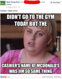 Same thing: Best Vines Ever with  and  2  Like Page  4 June at 13:17  hahaha i relate to this  DIDNTGOTO THE GYM  TODAY BUT THE  CASHIER'S NAME AT MCDONALD'S  WAS JIM SOSAME THING  3.6k Comments 6k Shares Same thing