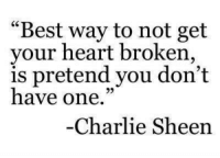 "Sheening: ""Best way to not get  your heart broken,  is pretend you don't  have one.""  Charlie Sheen"