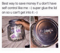 .: Best way to save money if u don't have  self control like me super glue the lid  on so u can't get into it .
