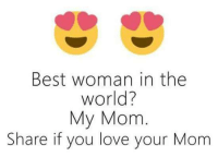 Love, Memes, and Best: Best woman in the  world?  My Mom  Share if you love your Mom