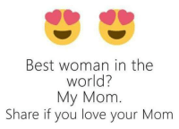 you are my world: Best woman in the  World?  My Mom  Share if you love your Mom