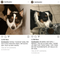 "retards: bestboykev  bestboykev  2,435 likes  2,788 likes  bestboykev Getting ""neutered"" today. Stil bestboykev OK BROS. NOT EPIC, I  don't know what that means. Still sounds  epic. Suck my balls retards.  View all 131 comments  22 HOURS AGO  REPEAT, THE VETS IS NOT EPIC. I WOKE  UP AND THEY TOOK THEM. THEY TOOK  MY FAT FUCKING NUTS. MY BALLS. OH  MY GOD  View all 201 comments  15 HOURS AGO"