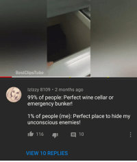 Wine, Enemies, and I Am Very Badass: BestClipsTube  Izlzzy 8109 2 months ago  99% of people. Perfect wine cellar or  emergency bunker!  1% of people (me): Perfect place to hide my  unconscious enemies!  1 116  10  VIEW 10 REPLIES