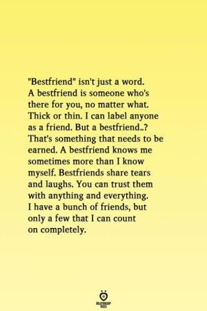 "Friends, Word, and Can: ""Bestfriend"" isn't just a word.  A bestfriend is someone who's  there for you, no matter what.  Thick or thin. I can label anyone  as a friend. But a bestfriend..?  That's something that needs to be  earned. A bestfriend knows me  sometimes more than I know  myself. Bestfriends share tears  and laughs. You can trust them  with anything and everything.  I have a bunch of friends, but  only a few that I can count  on completely.  RELATIONG"
