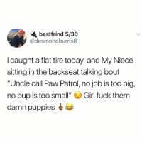 """Need to read 200 pages for accounting <3 so fun: bestfrind 5/30  @desmondburns8  I caught a flat tire today and My Niece  sitting in the backseat talking bout  """"Uncle call Paw Patrol, no job is too big,  no pup is too small""""零Girl fuck them  damn puppies Need to read 200 pages for accounting <3 so fun"""