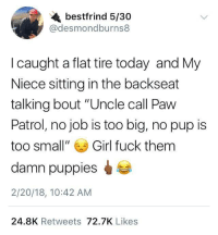 """<p>Fuck Paw Patrol (via /r/BlackPeopleTwitter)</p>: bestfrind 5/30  @desmondburns8  I caught a flat tire today and My  Niece sitting in the backseat  talking bout """"Uncle call Paw  Patrol, no job is too big, no pup is  too small""""Girl fuck them  damn puppies  2/20/18, 10:42 ANM  24.8K Retweets 72.7K Likes <p>Fuck Paw Patrol (via /r/BlackPeopleTwitter)</p>"""