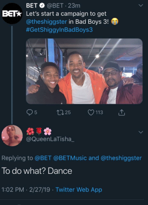 May we never experience the scorn of a black twitter woman 😂: BET @BET 23m  Let's start a campaign to get  @theshiggster in Bad Boys 3!  #GetShiggylnBadBoys3  BET  @QueenLaTisha_  Replying to @BET @BETMusic and @theshiggster  To do what? Dance  1:02 PM 2/27/19 Twitter Web App May we never experience the scorn of a black twitter woman 😂