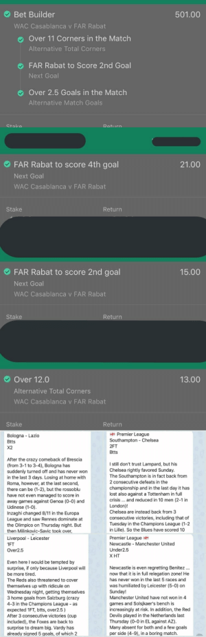 Follow the trusted tipster @BettingGod06   📋Full analysis & predictions for every game 🧨Live InPlay Tips 🗂Accumulators 📊Stats list ( Over0.5 First Half goals ... ) 🔥High winning rate  Join Telegram FREE channel : https://t.co/mXp0VnWdJB https://t.co/VFa0Xxg9N9: Bet Builder  501.00  WAC Casablanca v FAR Rabat  Over 11 Corners in the Match  Alternative Total Corners  FAR Rabat to Score 2nd Goal  Next Goal  Over 2.5 Goals in the Match  Alternative Match Goals   FAR Rabat to score 4th goal  21.00  Next Goal  WAC Casablanca v FAR Rabat  Stake  Return  FAR Rabat to score 2nd goal  15.00  Next Goal  WAC Casablanca v FAR Rabat  Stake  Return  Over 12.0  13.00  Alternative Total Corners  WAC Casablanca v FAR Rabat  Stake  Return   Premier League  Southampton Chelsea  Bologna Lazio  Btts  2FT  X2  Btts  After the crazy comeback of Brescia  (from 3-1 to 3-4), Bologna has  suddenly turned off and has never won  in the last 3 days. Losing at home with  Roma, however, at the last second,  there can be (1-2), but the rossoblu  have not even managed to score in  away games against Genoa (0-0) and  Udinese (1-0).  Inzaghi changed 8/11 in the Europa  League and saw Rennes dominate at  the Olimpico on Thursday night. But  then Milinkovic-Savic took over,  I still don't trust Lampard, but his  Chelsea rightly favored Sunday.  The Southampton is in fact back from  2 consecutive defeats in the  championship and in the last day it has  lost also against a Tottenham in full  crisis... and reduced in 10 men (2-1 in  London)!  Chelsea are instead back from 3  consecutive victories, including that of  Tuesday in the Champions League (1-2  in Lille). So the Blues have scored 10  Premier League  Newcastle Manchester United  Liverpool Leicester  1FT  Under2.5  Over2.5  Х Т  Even here I would be tempted by  surprise, if only because Liverpool will  Newcastle is even regretting Benitez  now that it is in full relegation zone! He  be more tired.  has never won in the last 5 races and  The Reds also