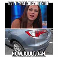 These ones kill me 😂: BET IT MATCHES OUTSIDE  HOW BOUT DAH  18:12  DOWNLOAD MEME GENERATOR FROM HTTP:llMEMECRUNCH.COM These ones kill me 😂