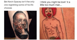 Life, Regret, and Tattoos: Bet Kevin Spacey isn't the only  one regretting some of his life  choices  I think you might be lovin' it a  little too much man... memehumor:  These Cringe-Worthy Tattoos Are The Definition Of Regret