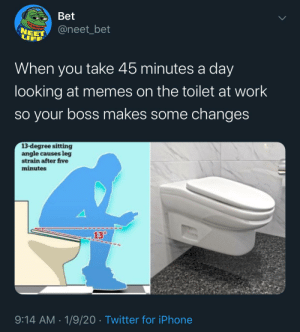 Thanks, I hate my job now: Bet  @neet_bet  NEET  LIFF  When you take 45 minutes a day  looking at memes on the toilet at work  so your boss makes some changes  13-degree sitting  angle causes leg  strain after five  minutes  13°  9:14 AM · 1/9/20 · Twitter for iPhone Thanks, I hate my job now