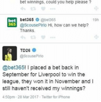 😂😂😂: bet winnings, could you help please?  bet365  @bet365  19h  bet  365  @Scouse Pirlo Hi, how can we help?  Thanks  TD26  @ScousePirlo  @bet365! l placed a bet back in  September for Liverpool to win the  league, they won it in November and l  still haven't received my winnings?  4:50pm 28 Mar 2017 Twitter for iPhone 😂😂😂