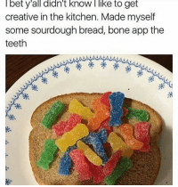 yum: bet y all didn't know like to get  creative in the kitchen. Made myself  some sourdough bread, bone app the  teeth yum