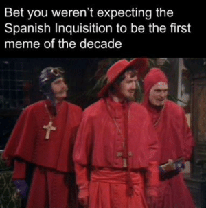 meirl: Bet you weren't expecting the  Spanish Inquisition to be the first  meme of the decade meirl
