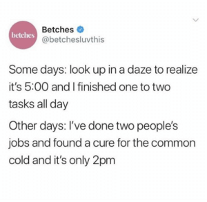 Only the Best Memes #memes: Betches  betches  @betchesluvthis  Some days: look up in a daze to realize  it's 5:00 and I finished one to two  tasks all day  Other days: I've done two people's  jobs and founda cure for the common  cold and it's only 2pm Only the Best Memes #memes