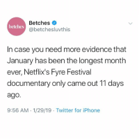 Iphone, Life, and Twitter: Betches  @betchesluvthis  betches  In case you need more evidence that  January has been the longest month  ever, Netflix's Fyre Festival  documentary only came out 11 days  ago.  9:56 AM- 1/29/19 Twitter for iPhone My life is defined by these documentaries now.