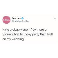 Kylie is all of us for throwing a party just for the Instagrams. Link in bio for our take.: Betches  @betchesluvthis  betches  Kylie probably spent 10x more on  Stormi's first birthday party than I will  on my wedding Kylie is all of us for throwing a party just for the Instagrams. Link in bio for our take.