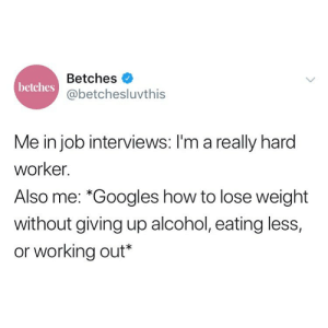 "Keto? @dietstartstomorrow: Betches  @betchesluvthis  betches  Me in job interviews: I'm a really hard  worker.  Also me: *Googles how to lose weight  without giving up alcohol, eating less,  or working out"" Keto? @dietstartstomorrow"
