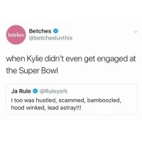 Ja Rule, Super Bowl, and Tbh: Betches  @betchesluvthis  betches  when Kylie didn't even get engaged at  the Super Bowl  Ja Rule @Ruleyork  I too was hustled, scammed, bamboozled,  hood winked, lead astray!!! This game was worse than Fyre Festival tbh