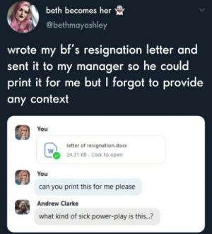 me_irl: beth becomes her  @bethmayashley  wrote my bf's resignation letter and  sent it to my manager so he could  print it for me but I forgot to provide  any context  You  letter of resignation.doc  24.31 KB-Click to open  You  can you print this for me please  Andrew Clarke  what kind of sick power-play is this...? me_irl