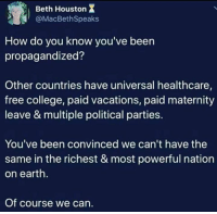 College, Earth, and Free: Beth Houston X  @MacBethSpeak:s  How do you know you've been  propagandized?  Other countries have universal healthcare,  free college, paid vacations, paid maternity  leave & multiple political parties.  You've been convinced we can't have the  same in the richest & most powerful nation  on earth  Of course we can.