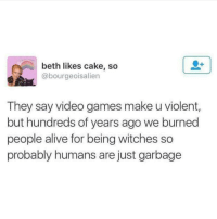 Alive, Video Games, and Cake: beth likes cake, so  @bourgeoisalien  They say video games make u violent,  but hundreds of years ago we burned  people alive for being witches so  probably humans are just garbage