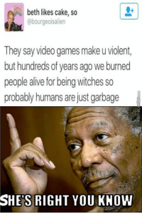 Alive, Memes, and Video Games: beth likes cake, so  @bourgeoisalien  They say video games make uviolent,  buthundreds of years ago we burned  people alive for being witches so  probably humans are just garbage  SHES RIGHT YOU KNOW The truth has been spoken!