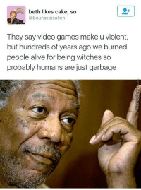 Alive, Memes, and Video Games: beth likes cake, so  @bourgeoisalien  They say video games make u violent,  but hundreds of years ago we burned  people alive for being witches so  probably humans are just garbage The common denominator.