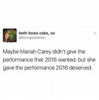 Funny, Mariah Carey, and Aliens: beth loves cake, so  @bourgeois alien  Maybe Mariah Carey didn't give the  performance that 2016 wanted, but she  gave the performance 2016 deserved. Amen 🙏🏻