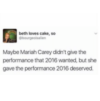 Mariah Carey, Memes, and Aliens: beth loves cake, so  @bourgeois alien  Maybe Mariah Carey didn't give the  performance that 2016 wanted, but she  gave the performance 2016 deserved.
