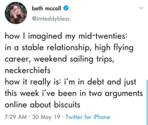 Iphone, Twitter, and May 19: beth mcco  @imteddybless  how I imagined my mid-twenties:  in a stable relationship, high flying  career, weekend sailing trips  neckerchiefs  how it really is: i'm in debt and just  this week i've been in two arguments  online about biscuits  7:29 AM 30 May 19 Twitter for iPhone meirl