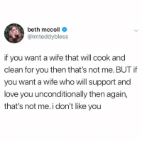 Love, Girl Memes, and Wife: beth mccoll  @imteddybless  if you want a wife that will cook and  clean for you then that's not me. BUT if  you want a wife who will support and  love you unconditionally then again,  that's not me. i don't like you Please leave