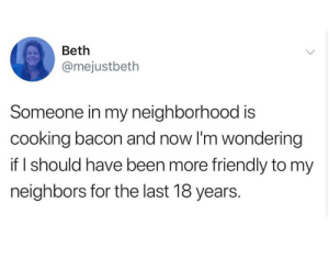 Good, Neighbors, and Bacon: Beth  @mejustbeth  Someone in my neighborhood is  cooking bacon and now I'm wondering  if I should have been more friendly to my  neighbors for the last 18 years. It smells so good