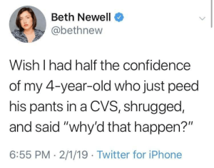 "peed: Beth Newell  @bethnew  Wish I had half the confidence  of my 4-year-old who just peed  his pants in a CVS, shrugged,  and said ""why'd that happen?""  6:55 PM 2/1/19 Twitter for iPhone"