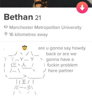 My god: Bethan 21  Manchester Metropolitan University  16 kilometres away  are u gonna say howdy  back or are we  Y  gonna have a  I fuckin problem  here partner  人︶、人  ((三、人  ミーージ My god