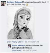 Anna, Ass, and Love: Bethany Dobson My drawing of Anna hit like if X  you love it but it's crap  Like Reply 4 215 29 June at 04:48  David Pearson you should draw her  getting fucked in the ass  Like 49.30 June at 07:06 meirl