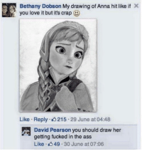 Anna, Ass, and Love: Bethany Dobson My drawing of Anna hit like if  you love it but it's crap  Like Reply 3215 29 June at 04:48  David Pearson you should draw her  getting fucked in the ass  Like 4 49 30 June at 07:06 me irl