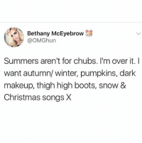 Christmas, Makeup, and Memes: Bethany McEyebrow  @OMGhun  Summers aren't for chubs. I'm over it. I  want autumn/ winter, pumpkins, dark  makeup, thigh high boots, snow &  Christmas songs X Roll on winter so I can be fat and happy 🙂 Follow my fave @northwitch69 @northwitch69 @northwitch69 @northwitch69