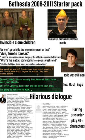 """Bethesda 2006-2011 Starter Pack: Bethesda 2006-2011 Starter pack  A Talk  Hroa  oll ou're the beg m going to fellow o  and wale al  round gou  Let' aol  Characters that look like melted  Invincible clone children  plastic.  We won't go quietly, the legion can count on that.""""  """"Ave, True to Caesar.  """"I used to be an adventurer like you, then I took an arrow to the knee!  """"What's the matter, somebody stole your sweet role?""""  """"Patrolling the Mojave almost makes you wish for a nuclear winter""""  hey asked me how we'll I understood theoretical physics. I  aid I had a theoretical degree in physics. They said  elcome aboard.  Todd was still God  [Speech, 100%) You've already lost, General. Don't throw  away your dignity.  Too. Much. Bugs  It's over, Jingwei. Surrender and lay down your arms  I'm going to kill you SO MUCH.  Hilarious dialogue  Emerson Brooks  General Lee Oliver / Major Polatli  Andy/10 of Spades/Jean-Baptiste  Cutting/ McMurphy/Eddie/Sammy  Wins/Tyrone / Bryce Anders /  Shari Elliker  Sergeant McCredie/Lieutenant Monroe/  Doctor Alex Richards/Sergeant Kilborn/  Jules/Daniel Wyand / Dermot / Frank  Weathers/Gourd/Private Jeremy Watson  Beatrice Armstrong / Reilly/Star Paladin  Having  Ewers/Brick / Carolina Red/ Christie  Young/Cindy Cantelli/ Cutter / Knight  Captain Dusk /Ellen DeLoria/Holly  Scrbe Jameson /Janet Rockwell/Janice  Private Reynolds/Ranger Stevens/Troike  / Boomer Chef / Boomer Guard  one actor  n  Caravaneer/Crazed Chem Addict /  t /  VIC  Gambler/Great Khan /Gomorrah  Schenzy / Kimba / Linda Smith/ Lydia  Montenegro/ Mabel Henderson  Branchtender Maple Martha Simpson /  nt  Wellinaton/Defender Morgan / Pat  Neusbaum / Silver / Simone Cameron  Sonora Cruz / Tammy Hargrave /Tanya  aver/  he AntAgonizer Chnstoff /Child Slav  play 30+  Entrance Guard /Goodsprings Settler/  Gunderson Hired Hand/Injured Trooper/  Engineer/NCR Heavy Trooper / NCR  Military Police/ NCR Ranger/ NCR  Recruit/ NCR Trooper / NCR Trooper MP/  characters  en  North Vegas R"""